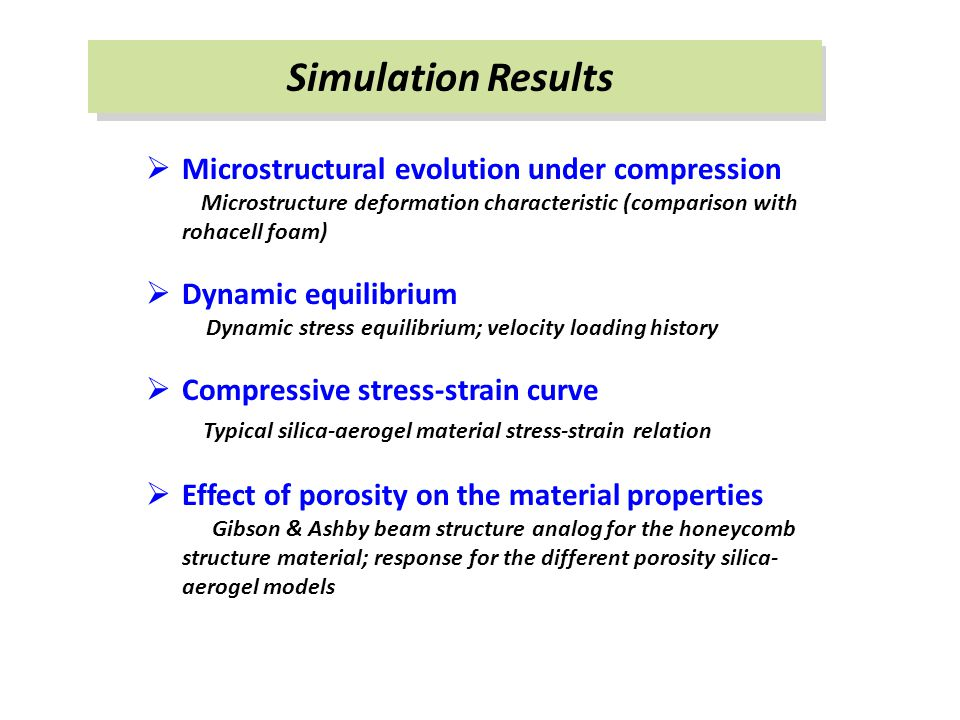 Simulation Results  Microstructural evolution under compression Microstructure deformation characteristic (comparison with rohacell foam)  Dynamic equilibrium Dynamic stress equilibrium; velocity loading history  Compressive stress-strain curve Typical silica-aerogel material stress-strain relation  Effect of porosity on the material properties Gibson & Ashby beam structure analog for the honeycomb structure material; response for the different porosity silica- aerogel models