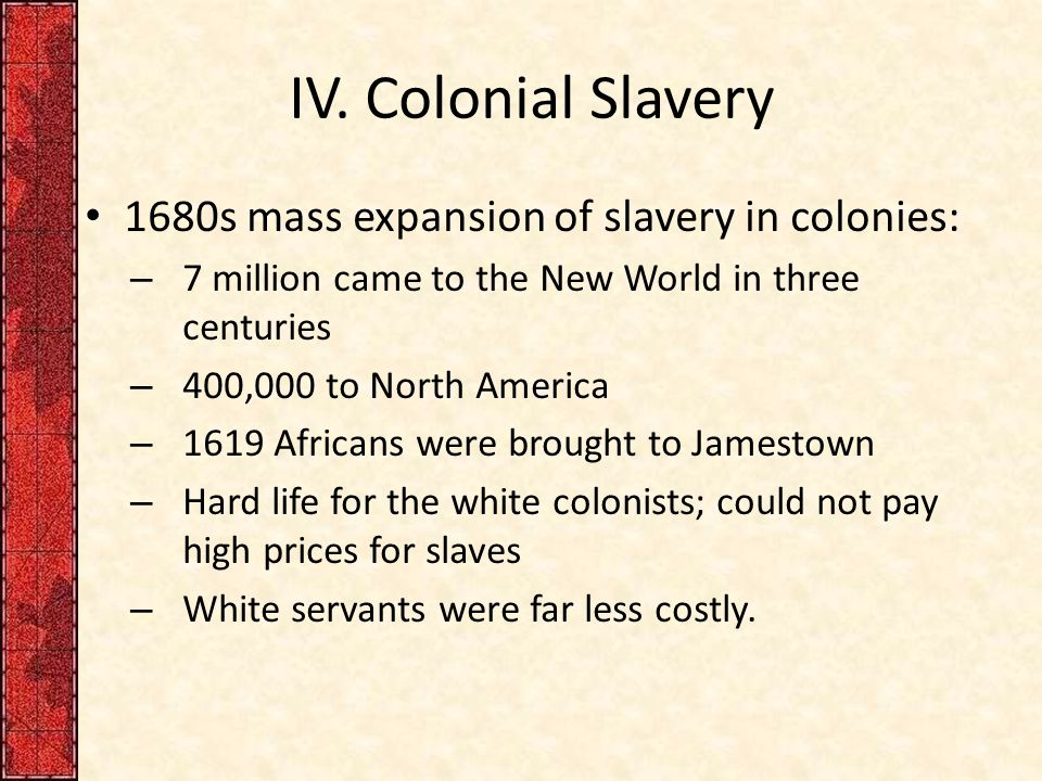 IV. Colonial Slavery 1680s mass expansion of slavery in colonies: – 7 million came to the New World in three centuries – 400,000 to North America – 16