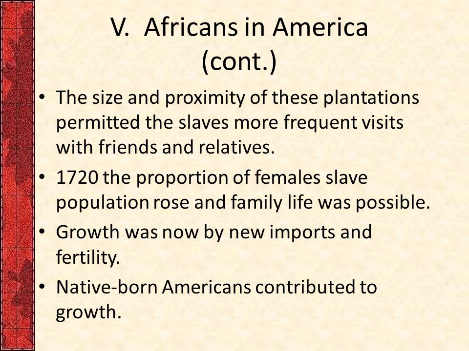 V. Africans in America (cont.) The size and proximity of these plantations permitted the slaves more frequent visits with friends and relatives. 1720