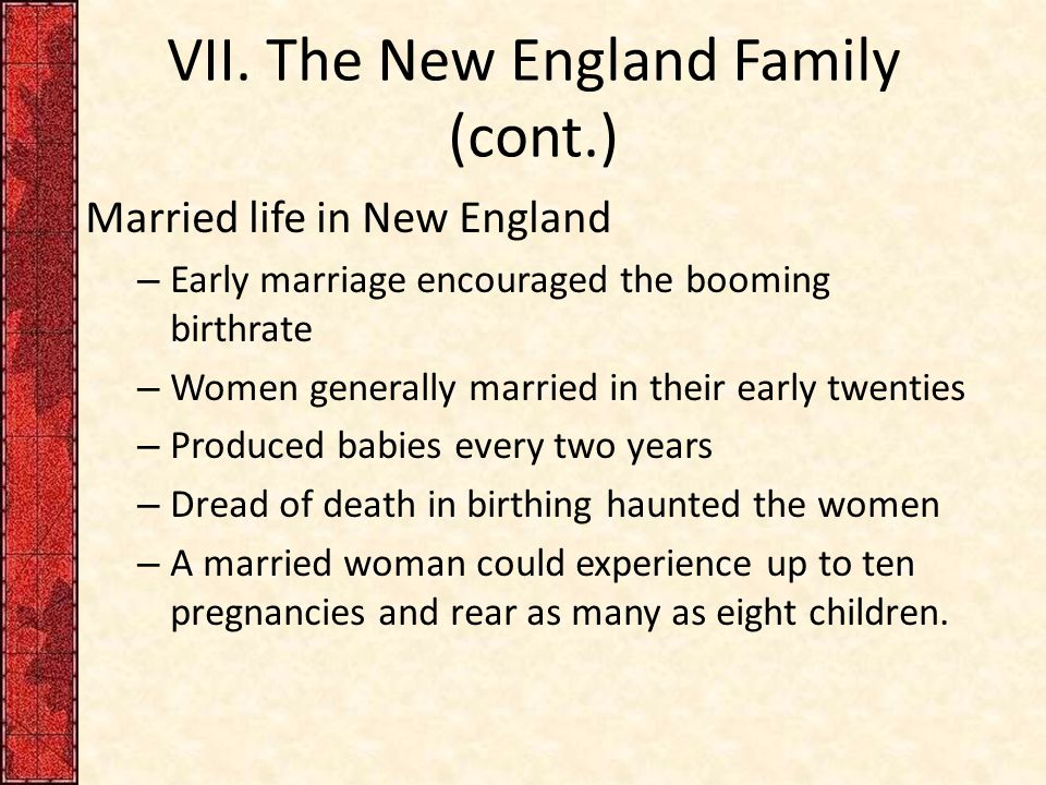 VII. The New England Family (cont.) Married life in New England – Early marriage encouraged the booming birthrate – Women generally married in their e