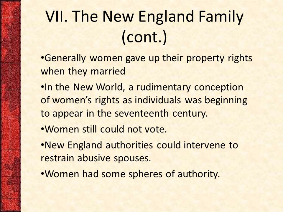 VII. The New England Family (cont.) Generally women gave up their property rights when they married In the New World, a rudimentary conception of wome