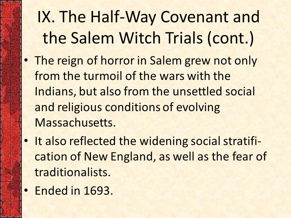 IX. The Half-Way Covenant and the Salem Witch Trials (cont.) The reign of horror in Salem grew not only from the turmoil of the wars with the Indians,
