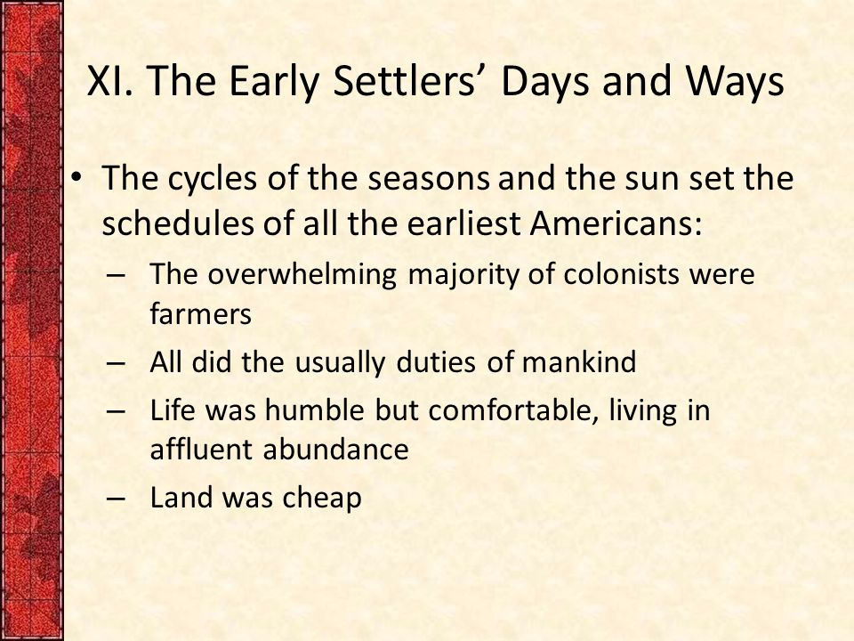 XI. The Early Settlers' Days and Ways The cycles of the seasons and the sun set the schedules of all the earliest Americans: – The overwhelming majori