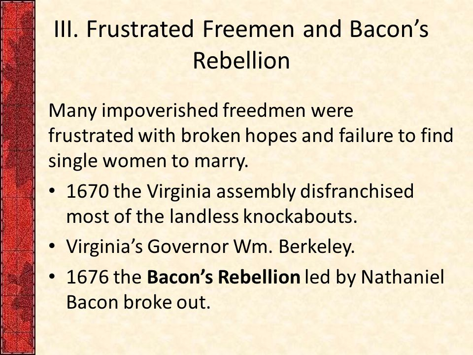 III. Frustrated Freemen and Bacon's Rebellion Many impoverished freedmen were frustrated with broken hopes and failure to find single women to marry.