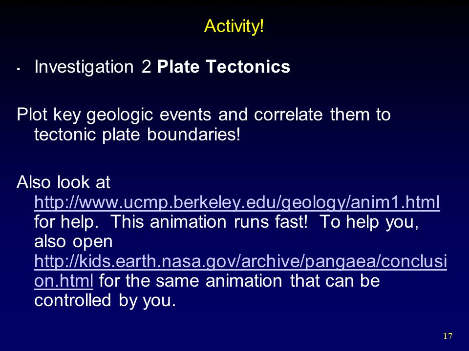 17 Activity! Investigation 2 Plate Tectonics Plot key geologic events and correlate them to tectonic plate boundaries! Also look at http://www.ucmp.be