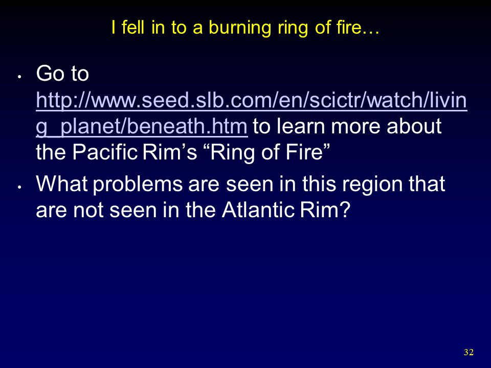 32 I fell in to a burning ring of fire… Go to http://www.seed.slb.com/en/scictr/watch/livin g_planet/beneath.htm to learn more about the Pacific Rim's