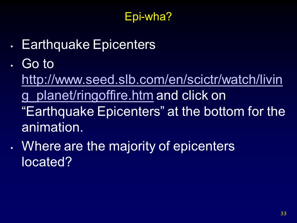 """33 Epi-wha? Earthquake Epicenters Go to http://www.seed.slb.com/en/scictr/watch/livin g_planet/ringoffire.htm and click on """"Earthquake Epicenters"""" at"""