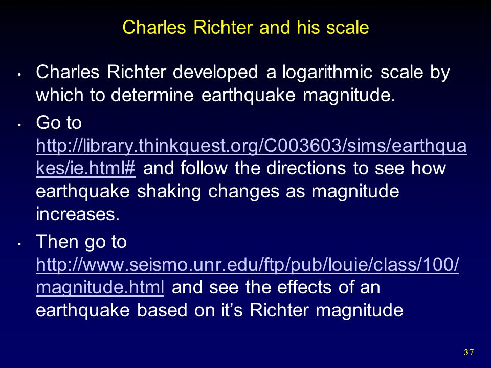 37 Charles Richter and his scale Charles Richter developed a logarithmic scale by which to determine earthquake magnitude. Go to http://library.thinkq