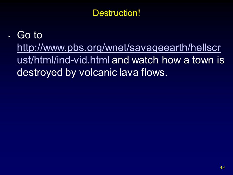 43 Destruction! Go to http://www.pbs.org/wnet/savageearth/hellscr ust/html/ind-vid.html and watch how a town is destroyed by volcanic lava flows. http