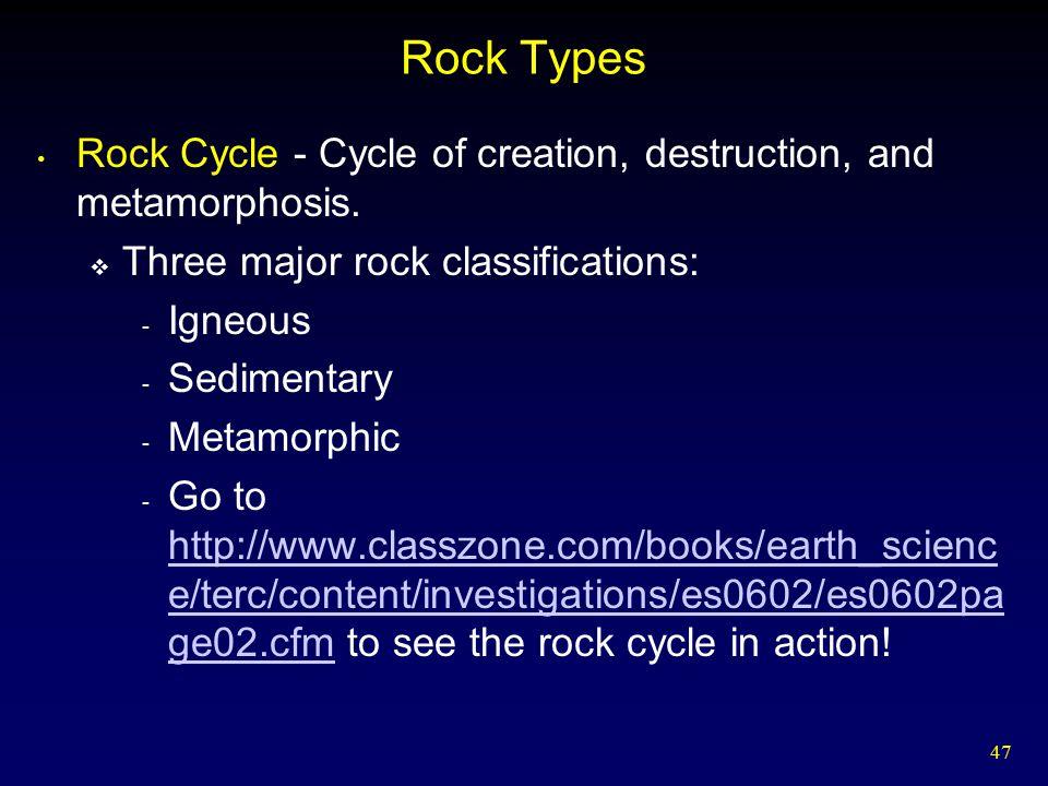 47 Rock Types Rock Cycle - Cycle of creation, destruction, and metamorphosis.  Three major rock classifications: - Igneous - Sedimentary - Metamorphi