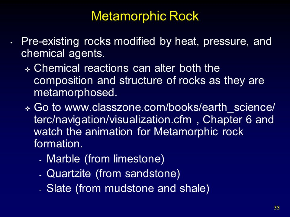53 Metamorphic Rock Pre-existing rocks modified by heat, pressure, and chemical agents.  Chemical reactions can alter both the composition and struct