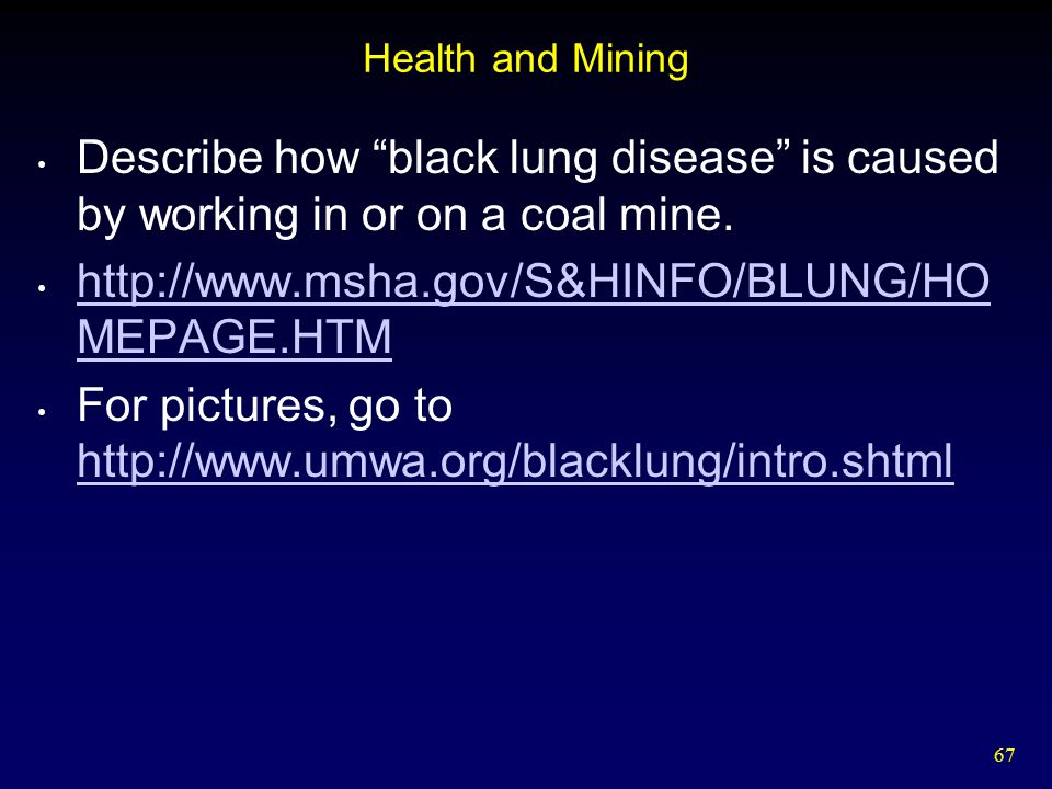 """67 Health and Mining Describe how """"black lung disease"""" is caused by working in or on a coal mine. http://www.msha.gov/S&HINFO/BLUNG/HO MEPAGE.HTM http"""
