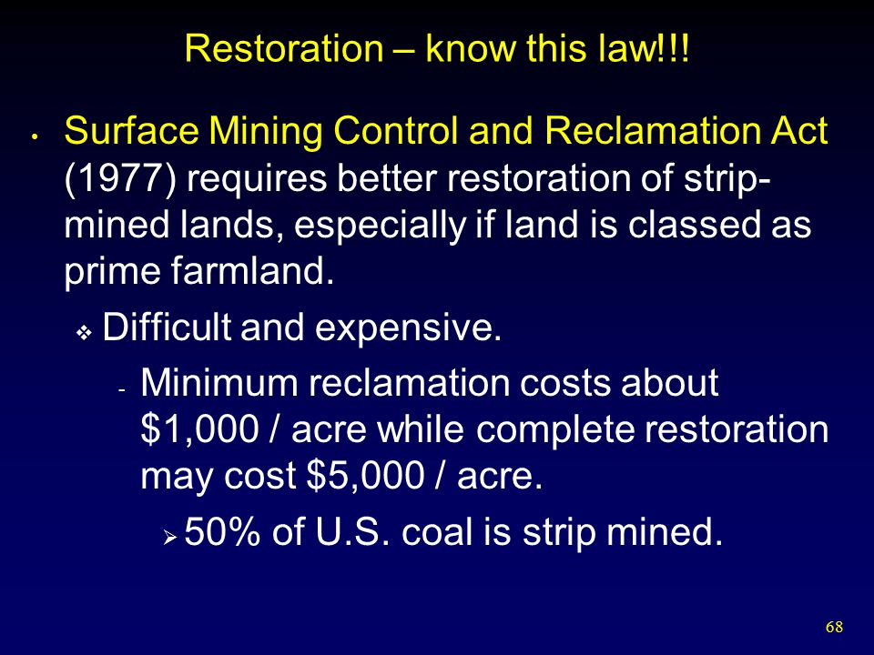 68 Restoration – know this law!!! Surface Mining Control and Reclamation Act (1977) requires better restoration of strip- mined lands, especially if l
