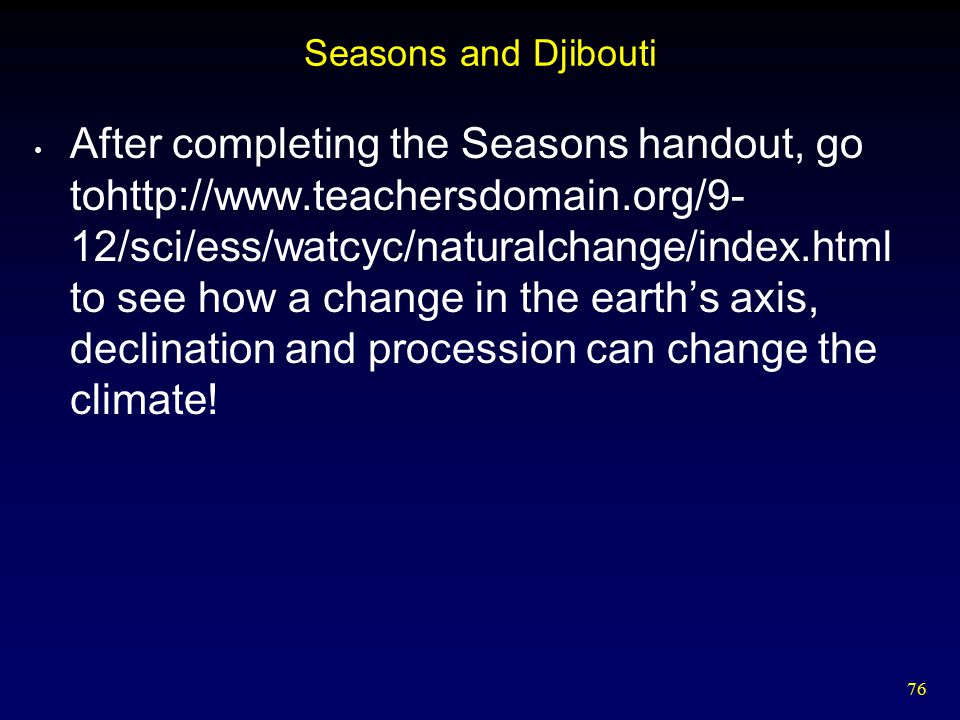 76 Seasons and Djibouti After completing the Seasons handout, go tohttp://www.teachersdomain.org/9- 12/sci/ess/watcyc/naturalchange/index.html to see