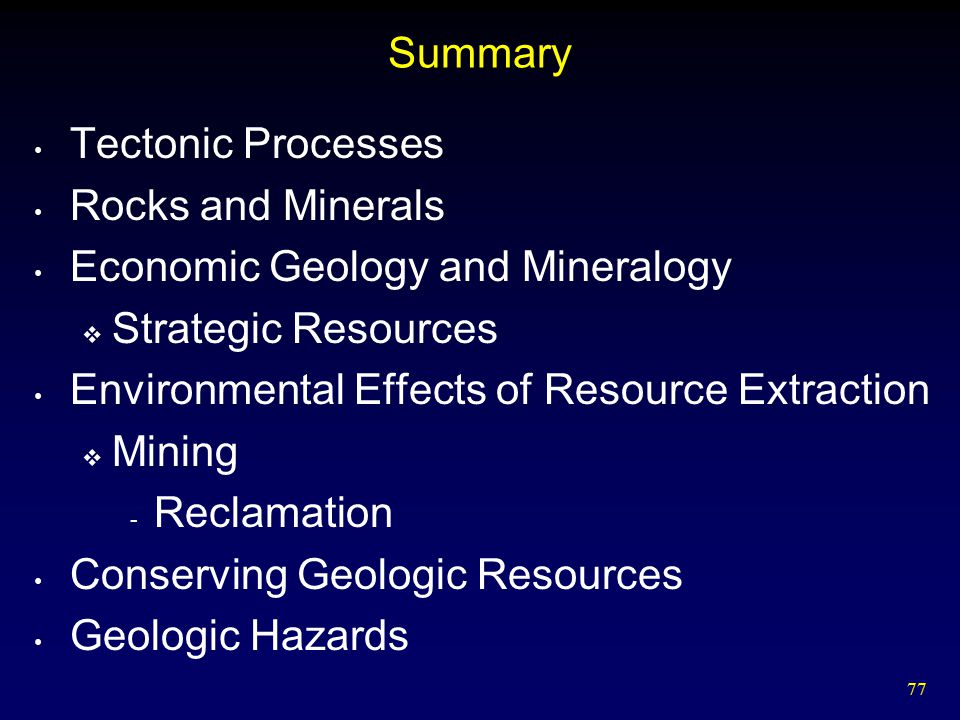 77 Summary Tectonic Processes Rocks and Minerals Economic Geology and Mineralogy  Strategic Resources Environmental Effects of Resource Extraction 