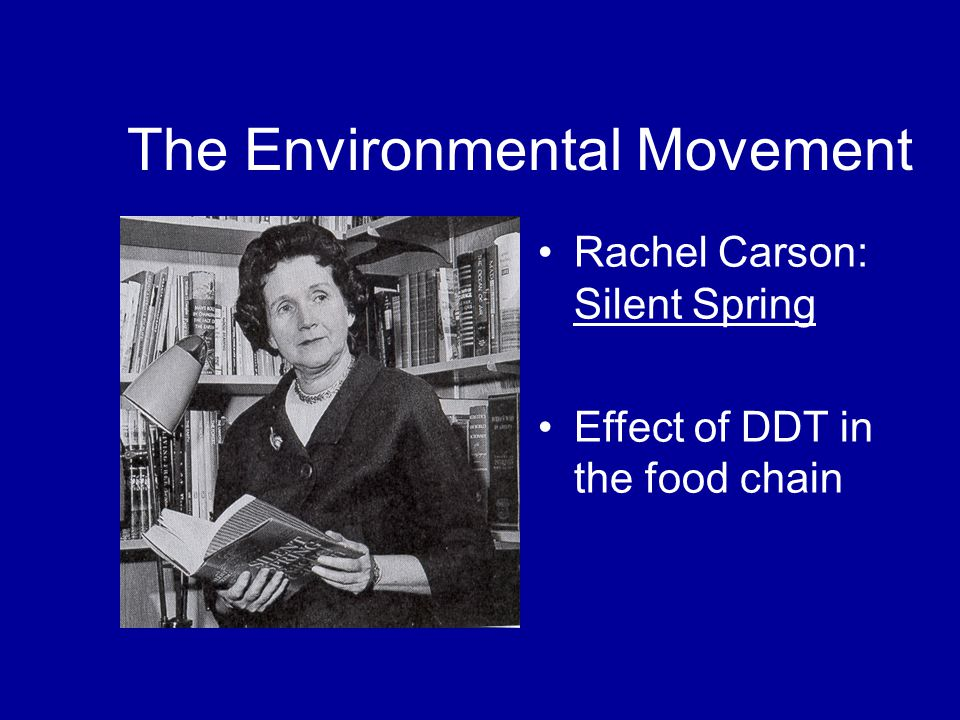 The Environmental Movement Rachel Carson: Silent Spring Effect of DDT in the food chain