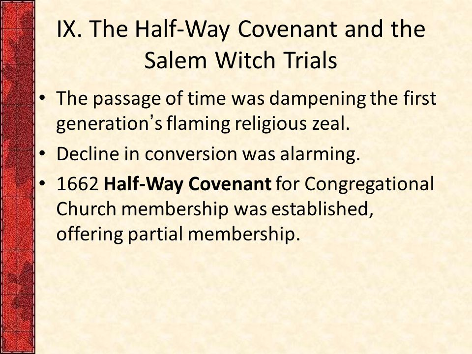 IX. The Half-Way Covenant and the Salem Witch Trials The passage of time was dampening the first generation's flaming religious zeal. Decline in conve