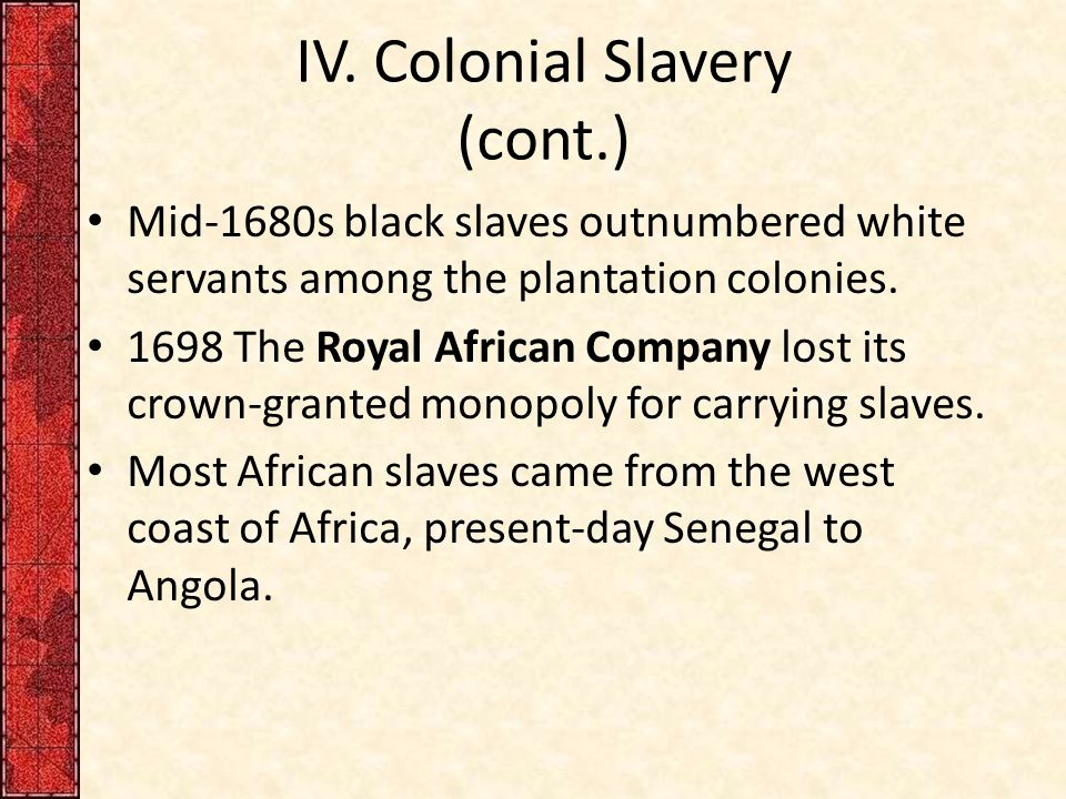 IV. Colonial Slavery (cont.) Mid-1680s black slaves outnumbered white servants among the plantation colonies. 1698 The Royal African Company lost its