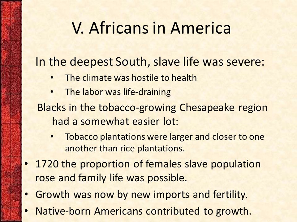 V. Africans in America In the deepest South, slave life was severe: The climate was hostile to health The labor was life-draining Blacks in the tobacc