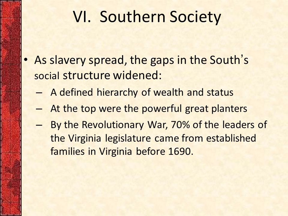 VI. Southern Society As slavery spread, the gaps in the South's social structure widened: – A defined hierarchy of wealth and status – At the top were