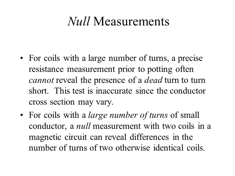 Null Measurements For coils with a large number of turns, a precise resistance measurement prior to potting often cannot reveal the presence of a dead turn to turn short.