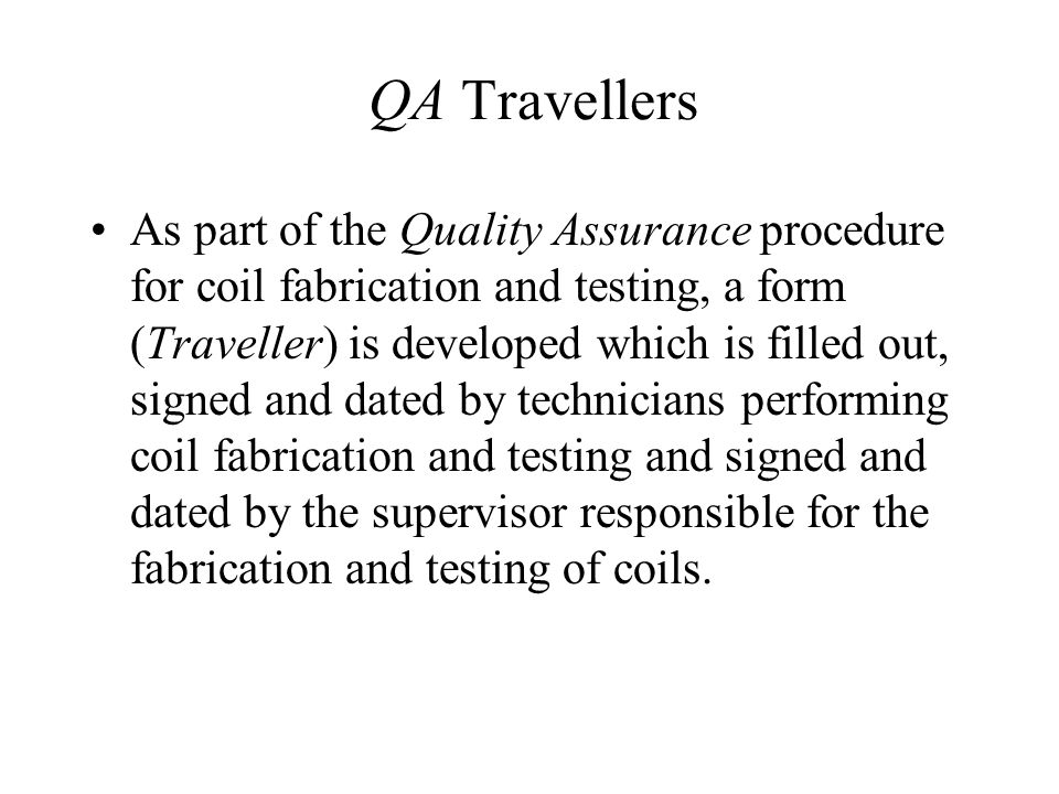 QA Travellers As part of the Quality Assurance procedure for coil fabrication and testing, a form (Traveller) is developed which is filled out, signed and dated by technicians performing coil fabrication and testing and signed and dated by the supervisor responsible for the fabrication and testing of coils.