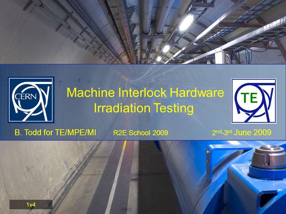 B. Todd for TE/MPE/MI R2E School 2009 2 nd -3 rd June 2009 Machine Interlock Hardware Irradiation Testing 1v4