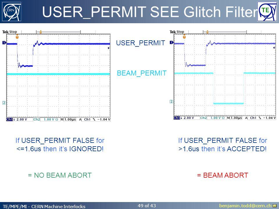 benjamin.todd@cern.ch TE/MPE/MI - CERN Machine Interlocks 49 of 43 USER_PERMIT SEE Glitch Filter USER_PERMIT BEAM_PERMIT If USER_PERMIT FALSE for <=1.6us then it's IGNORED.