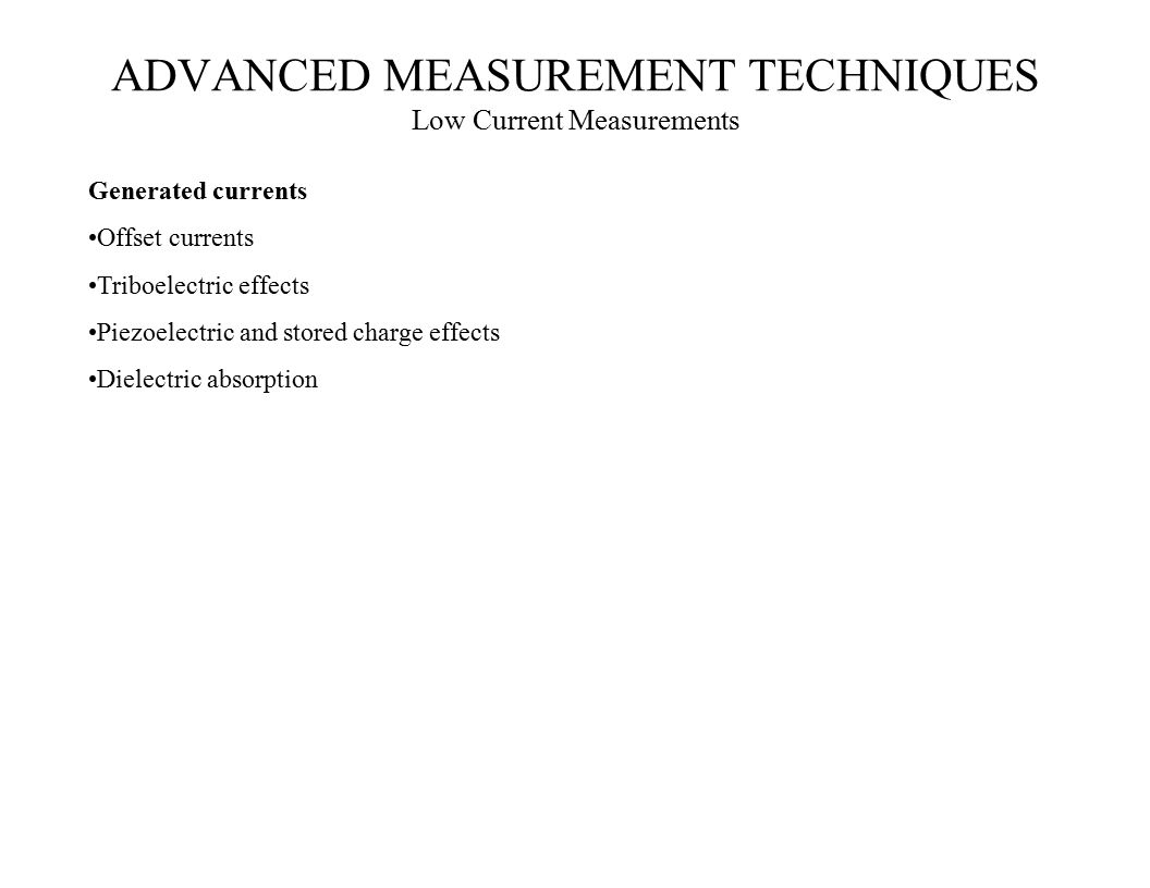 Generated currents Offset currents Triboelectric effects Piezoelectric and stored charge effects Dielectric absorption ADVANCED MEASUREMENT TECHNIQUES