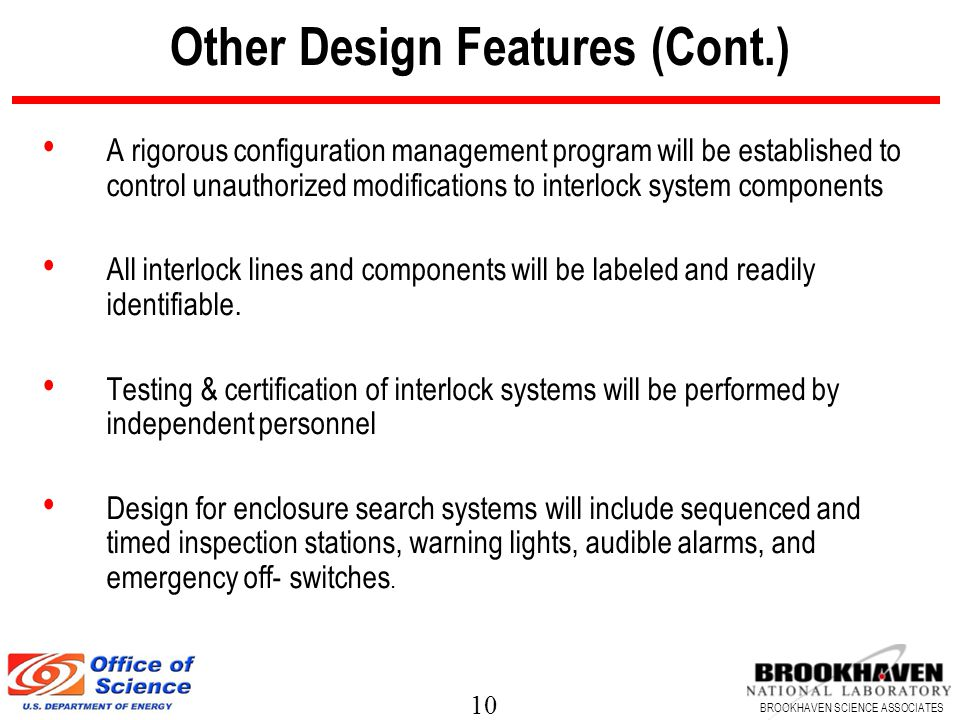 10 BROOKHAVEN SCIENCE ASSOCIATES Other Design Features (Cont.) A rigorous configuration management program will be established to control unauthorized modifications to interlock system components All interlock lines and components will be labeled and readily identifiable.