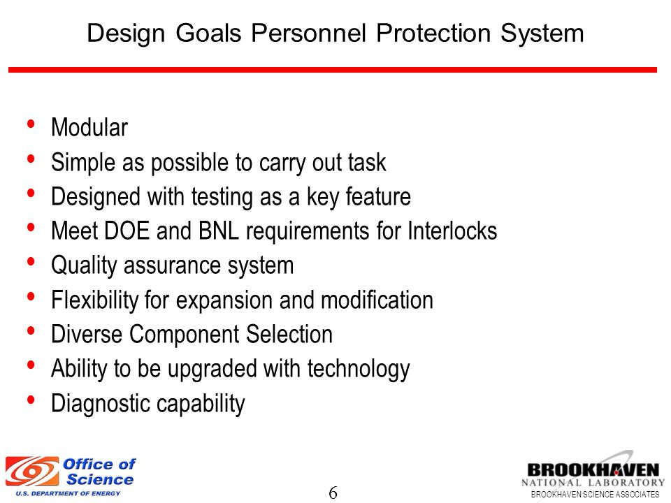 6 BROOKHAVEN SCIENCE ASSOCIATES Design Goals Personnel Protection System Modular Simple as possible to carry out task Designed with testing as a key feature Meet DOE and BNL requirements for Interlocks Quality assurance system Flexibility for expansion and modification Diverse Component Selection Ability to be upgraded with technology Diagnostic capability