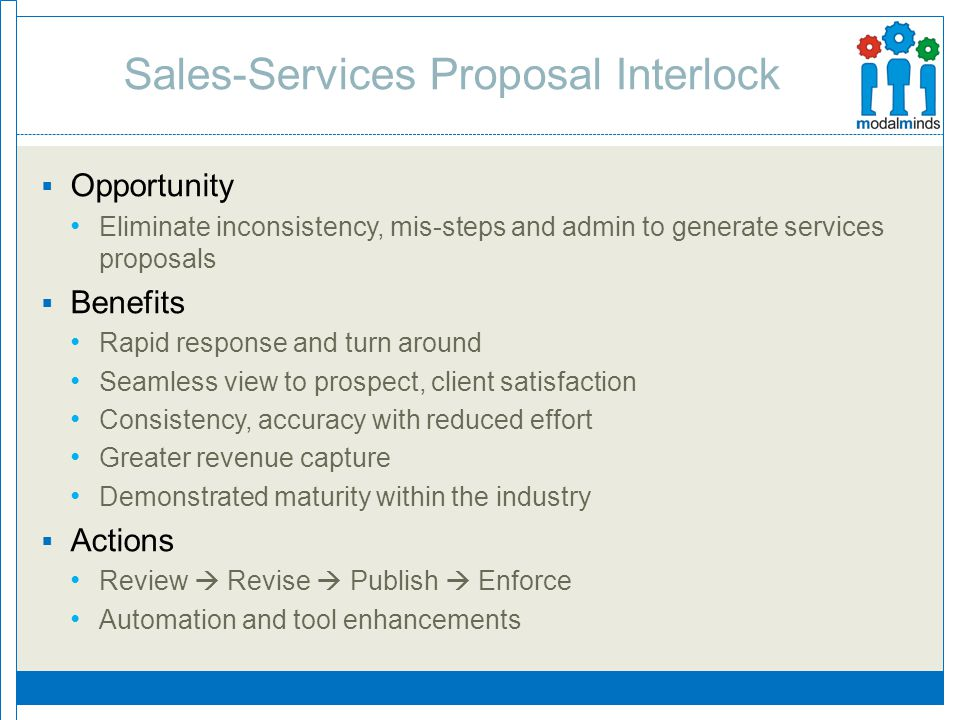 Sales-Services Proposal Interlock  Opportunity Eliminate inconsistency, mis-steps and admin to generate services proposals  Benefits Rapid response and turn around Seamless view to prospect, client satisfaction Consistency, accuracy with reduced effort Greater revenue capture Demonstrated maturity within the industry  Actions Review  Revise  Publish  Enforce Automation and tool enhancements