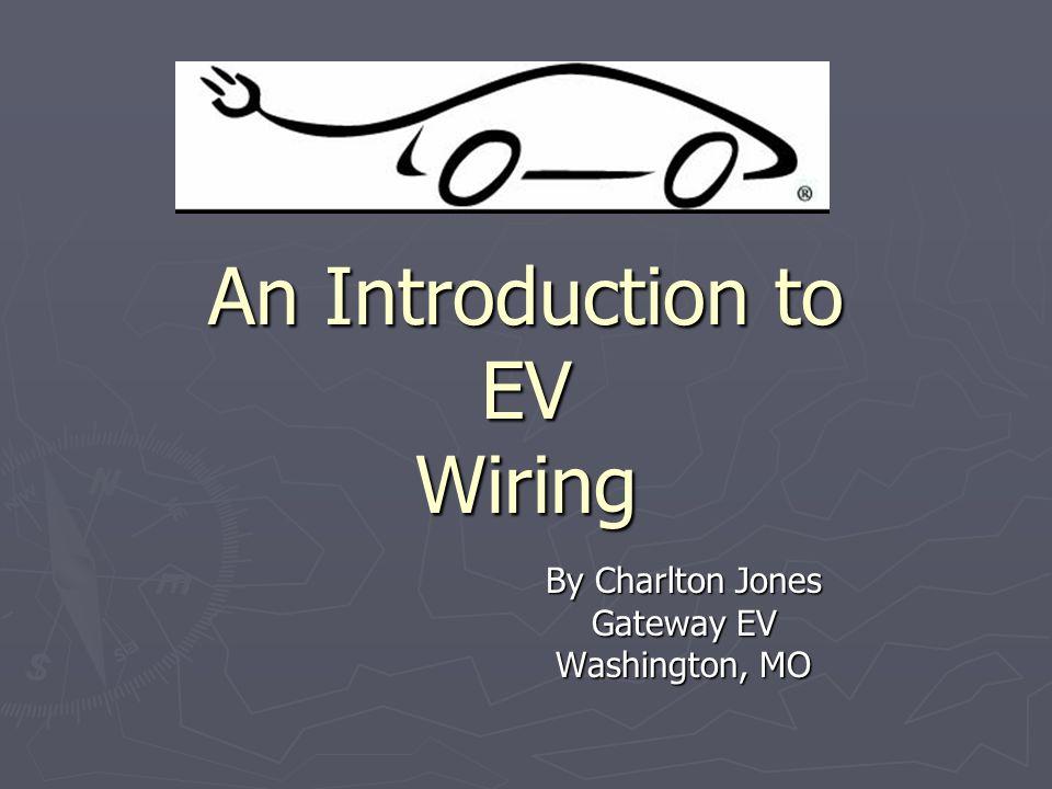 An Introduction to EV Wiring By Charlton Jones Gateway EV Washington, MO
