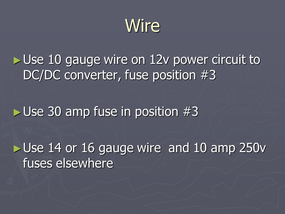Wire ► Use 10 gauge wire on 12v power circuit to DC/DC converter, fuse position #3 ► Use 30 amp fuse in position #3 ► Use 14 or 16 gauge wire and 10 amp 250v fuses elsewhere