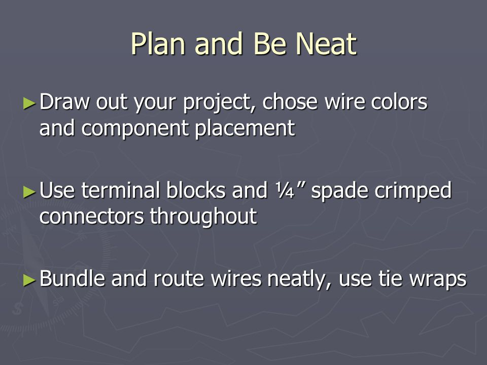 Plan and Be Neat ► Draw out your project, chose wire colors and component placement ► Use terminal blocks and ¼ spade crimped connectors throughout ► Bundle and route wires neatly, use tie wraps