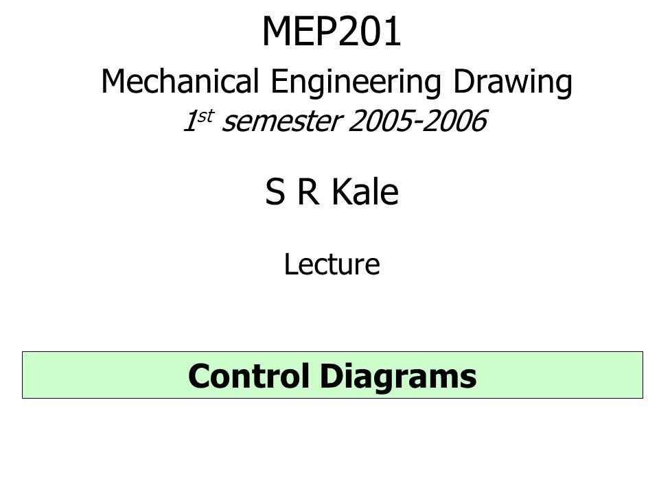 MEP201 Mechanical Engineering Drawing 1 st semester 2005-2006 S R Kale Lecture Control Diagrams