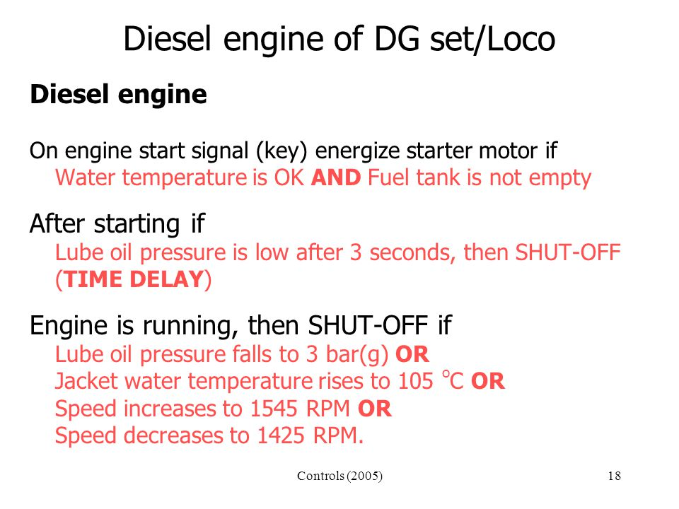 Controls (2005)18 Diesel engine of DG set/Loco Diesel engine On engine start signal (key) energize starter motor if Water temperature is OK AND Fuel tank is not empty After starting if Lube oil pressure is low after 3 seconds, then SHUT-OFF (TIME DELAY) Engine is running, then SHUT-OFF if Lube oil pressure falls to 3 bar(g) OR Jacket water temperature rises to 105 o C OR Speed increases to 1545 RPM OR Speed decreases to 1425 RPM.