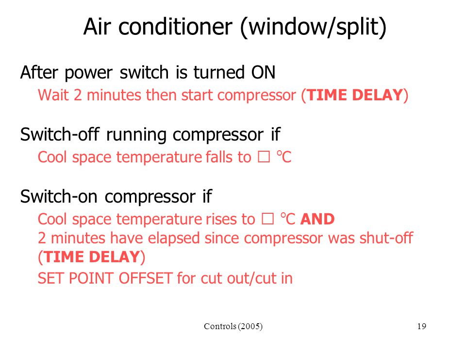 Controls (2005)19 Air conditioner (window/split) After power switch is turned ON Wait 2 minutes then start compressor (TIME DELAY) Switch-off running compressor if Cool space temperature falls to  o C Switch-on compressor if Cool space temperature rises to  o C AND 2 minutes have elapsed since compressor was shut-off (TIME DELAY) SET POINT OFFSET for cut out/cut in