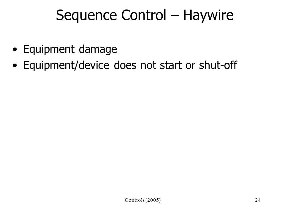 Controls (2005)24 Sequence Control – Haywire Equipment damage Equipment/device does not start or shut-off