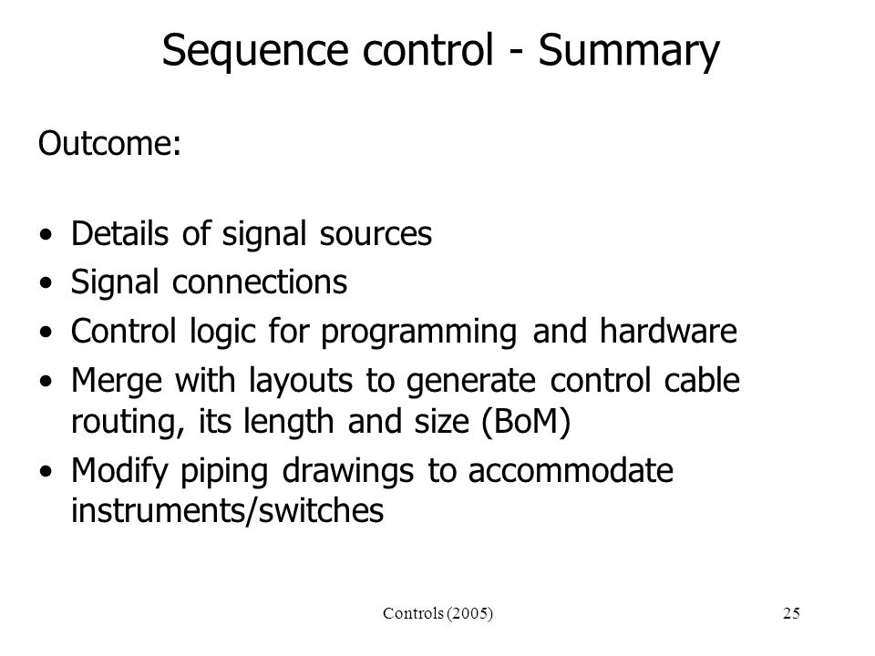 Controls (2005)25 Sequence control - Summary Outcome: Details of signal sources Signal connections Control logic for programming and hardware Merge with layouts to generate control cable routing, its length and size (BoM) Modify piping drawings to accommodate instruments/switches