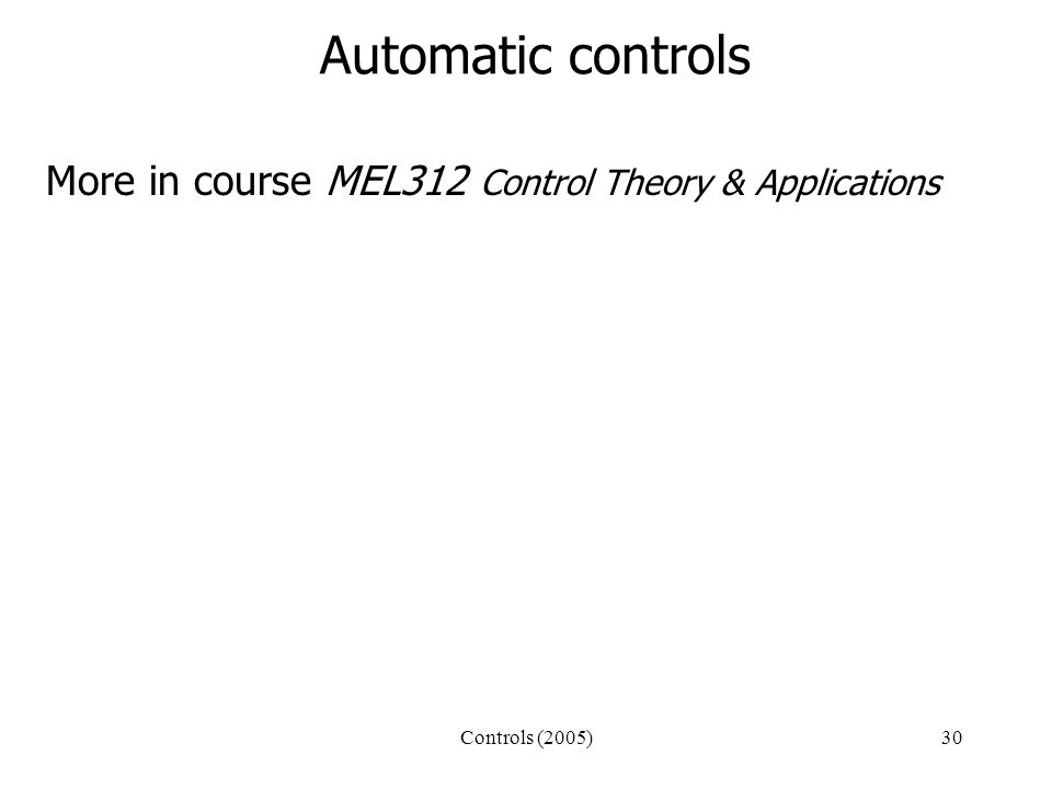 Controls (2005)30 Automatic controls More in course MEL312 Control Theory & Applications