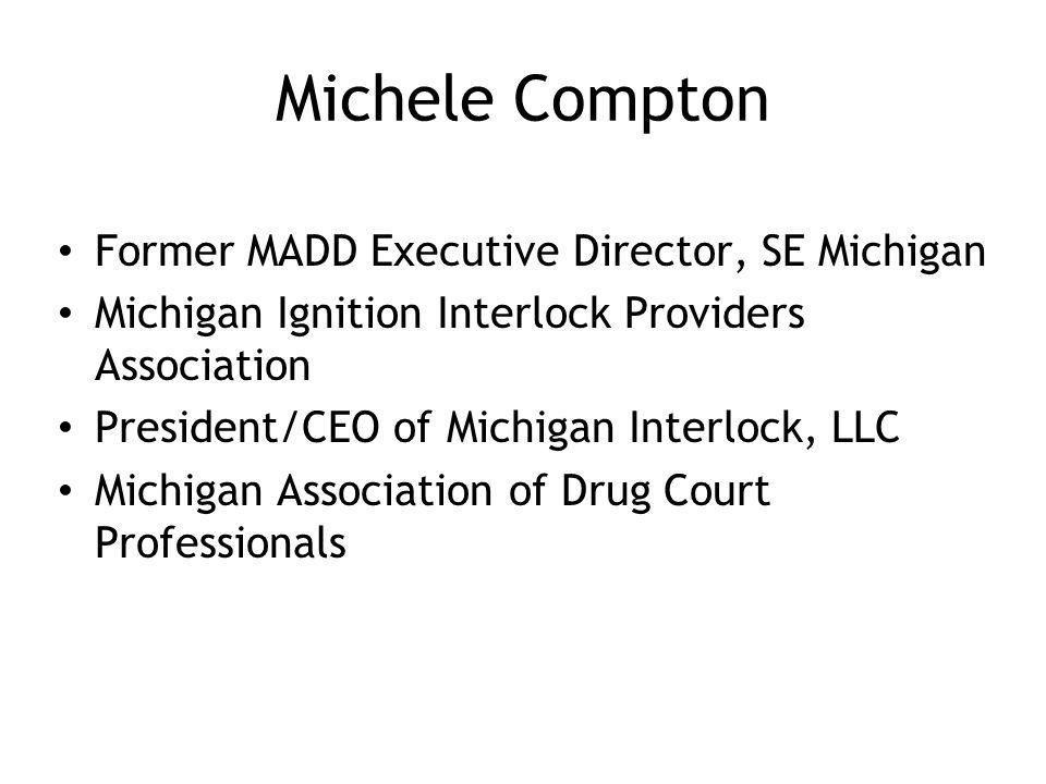 Michele Compton Former MADD Executive Director, SE Michigan Michigan Ignition Interlock Providers Association President/CEO of Michigan Interlock, LLC Michigan Association of Drug Court Professionals