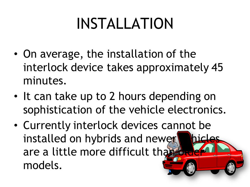 INSTALLATION On average, the installation of the interlock device takes approximately 45 minutes.