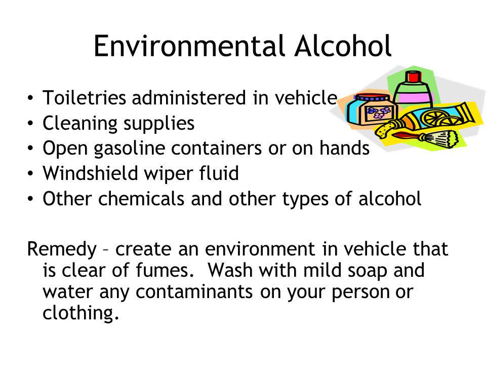 Environmental Alcohol Toiletries administered in vehicle Cleaning supplies Open gasoline containers or on hands Windshield wiper fluid Other chemicals and other types of alcohol Remedy – create an environment in vehicle that is clear of fumes.