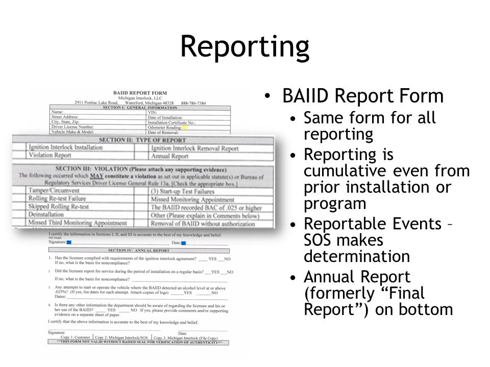 Reporting BAIID Report Form Same form for all reporting Reporting is cumulative even from prior installation or program Reportable Events – SOS makes determination Annual Report (formerly Final Report ) on bottom