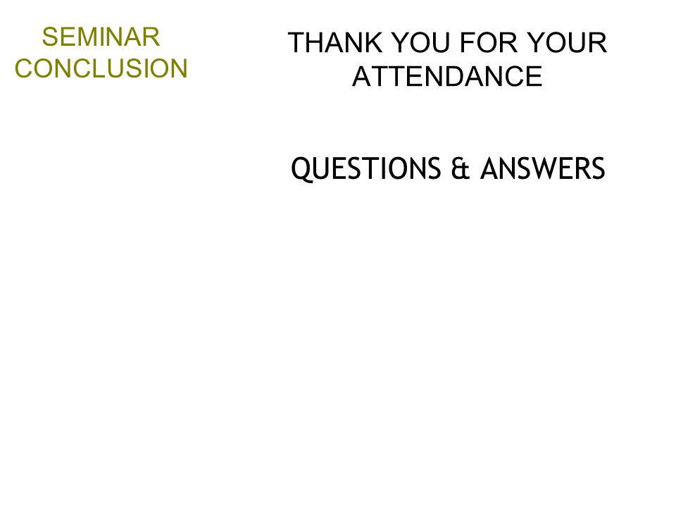 THANK YOU FOR YOUR ATTENDANCE QUESTIONS & ANSWERS SEMINAR CONCLUSION