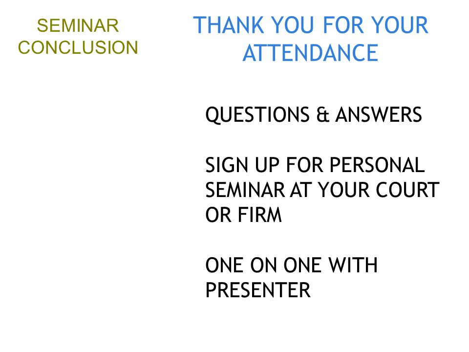 THANK YOU FOR YOUR ATTENDANCE QUESTIONS & ANSWERS SIGN UP FOR PERSONAL SEMINAR AT YOUR COURT OR FIRM ONE ON ONE WITH PRESENTER SEMINAR CONCLUSION
