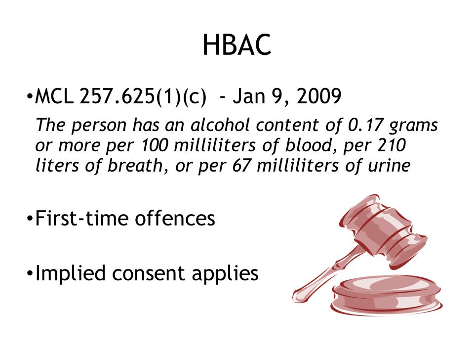 HBAC MCL 257.625(1)(c) - Jan 9, 2009 The person has an alcohol content of 0.17 grams or more per 100 milliliters of blood, per 210 liters of breath, or per 67 milliliters of urine First-time offences Implied consent applies