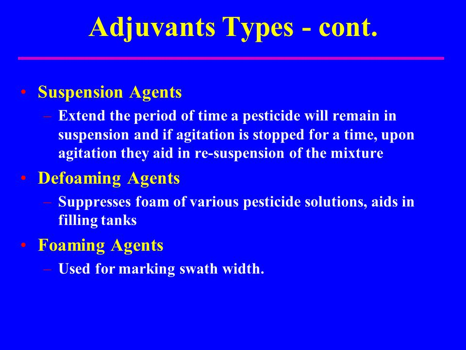 Adjuvants Types - cont. Suspension Agents –Extend the period of time a pesticide will remain in suspension and if agitation is stopped for a time, upo