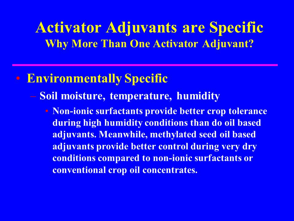 Activator Adjuvants are Specific Why More Than One Activator Adjuvant? Environmentally Specific –Soil moisture, temperature, humidity Non-ionic surfac